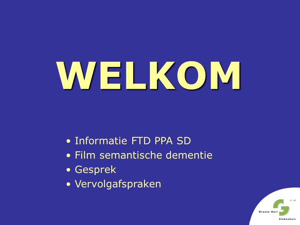 WELKOM • Informatie FTD PPA SD • Film semantische dementie • Gesprek • Vervolgafspraken