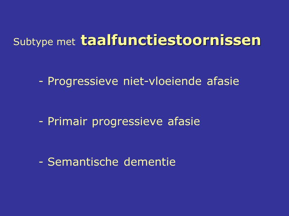 taalfunctiestoornissen Subtype met taalfunctiestoornissen - Progressieve niet-vloeiende afasie - Primair progressieve afasie - Semantische dementie