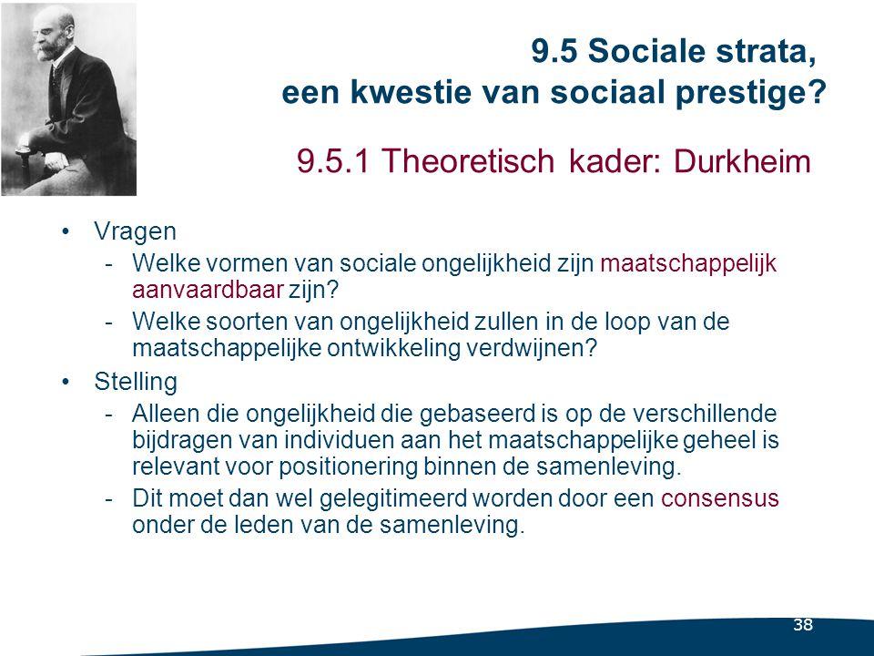 38 9.5.1 Theoretisch kader: Durkheim •Vragen -Welke vormen van sociale ongelijkheid zijn maatschappelijk aanvaardbaar zijn.