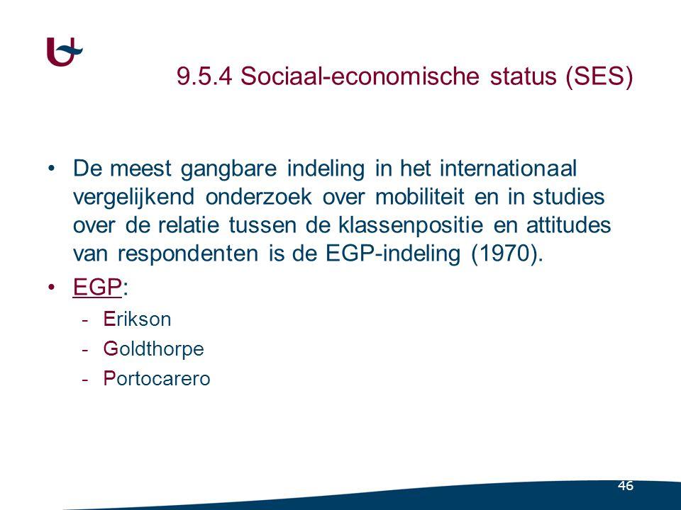 46 9.5.4 Sociaal-economische status (SES) •De meest gangbare indeling in het internationaal vergelijkend onderzoek over mobiliteit en in studies over de relatie tussen de klassenpositie en attitudes van respondenten is de EGP-indeling (1970).