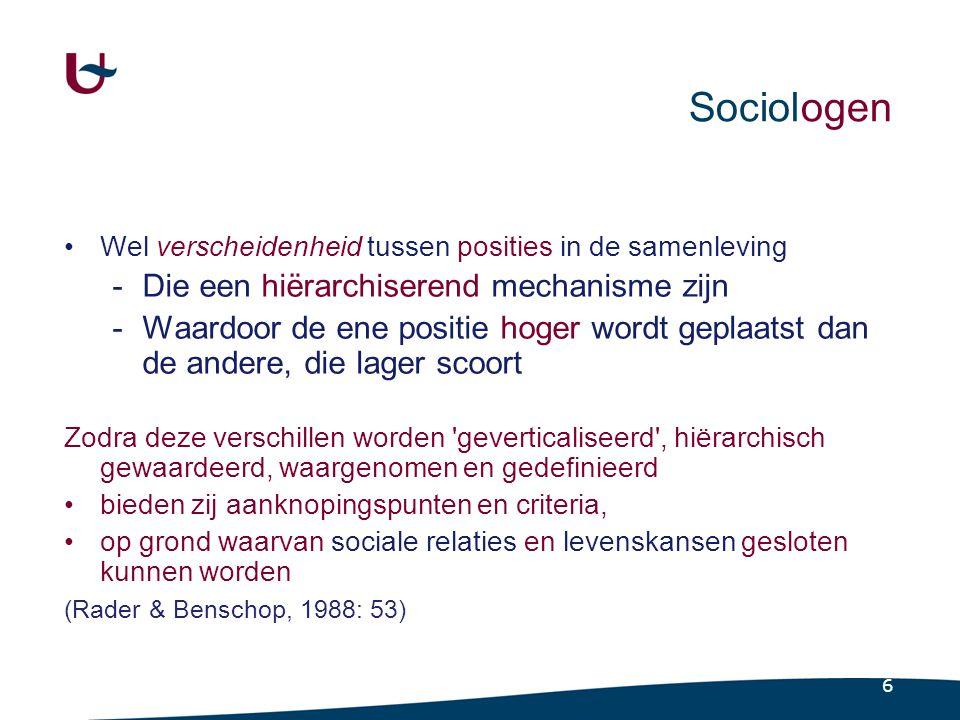 6 Sociologen •Wel verscheidenheid tussen posities in de samenleving -Die een hiërarchiserend mechanisme zijn -Waardoor de ene positie hoger wordt geplaatst dan de andere, die lager scoort Zodra deze verschillen worden geverticaliseerd , hiërarchisch gewaardeerd, waargenomen en gedefinieerd •bieden zij aanknopingspunten en criteria, •op grond waarvan sociale relaties en levenskansen gesloten kunnen worden (Rader & Benschop, 1988: 53)