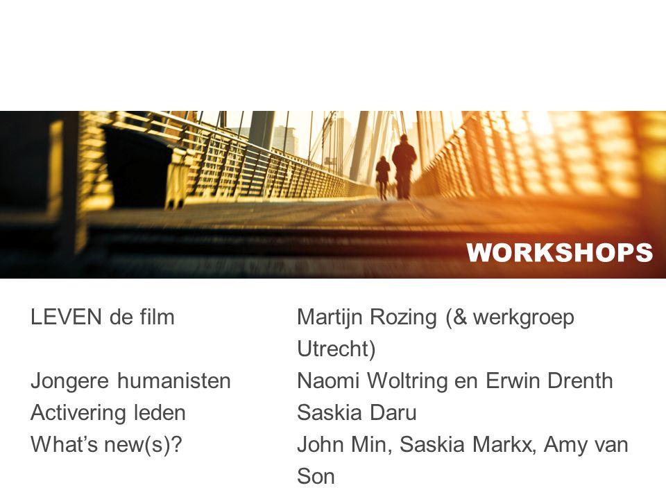 WORKSHOPS LEVEN de film Martijn Rozing (& werkgroep Utrecht) Jongere humanistenNaomi Woltring en Erwin Drenth Activering ledenSaskia Daru What's new(s