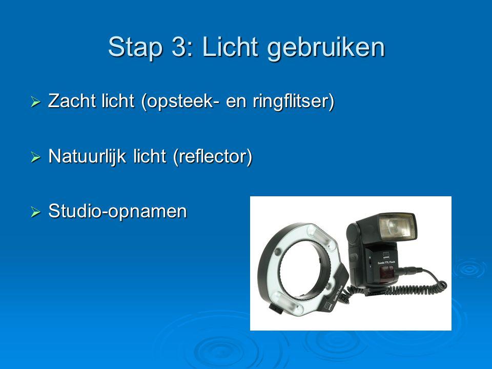 Stap 3: Licht gebruiken  Zacht licht (opsteek- en ringflitser)  Natuurlijk licht (reflector)  Studio-opnamen
