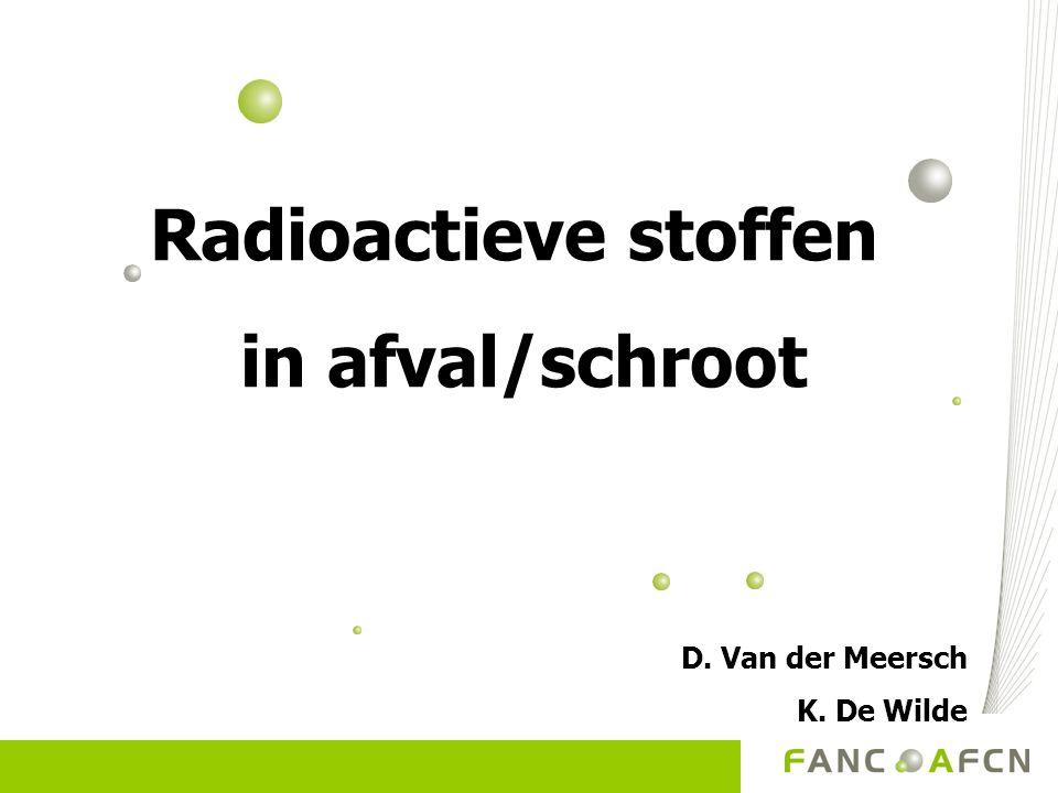 Radioactieve stoffen in afval/schroot D. Van der Meersch K. De Wilde