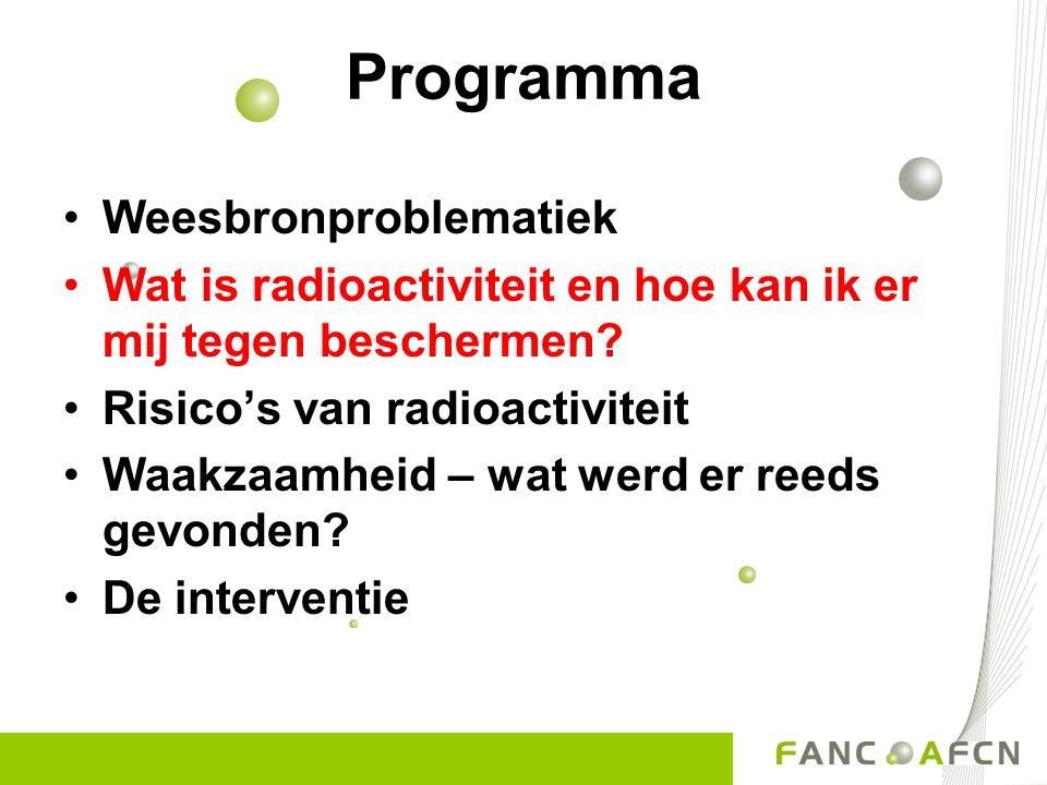 Programma •Weesbronproblematiek •Wat is radioactiviteit en hoe kan ik er mij tegen beschermen? •Risico's van radioactiviteit •Waakzaamheid – wat werd