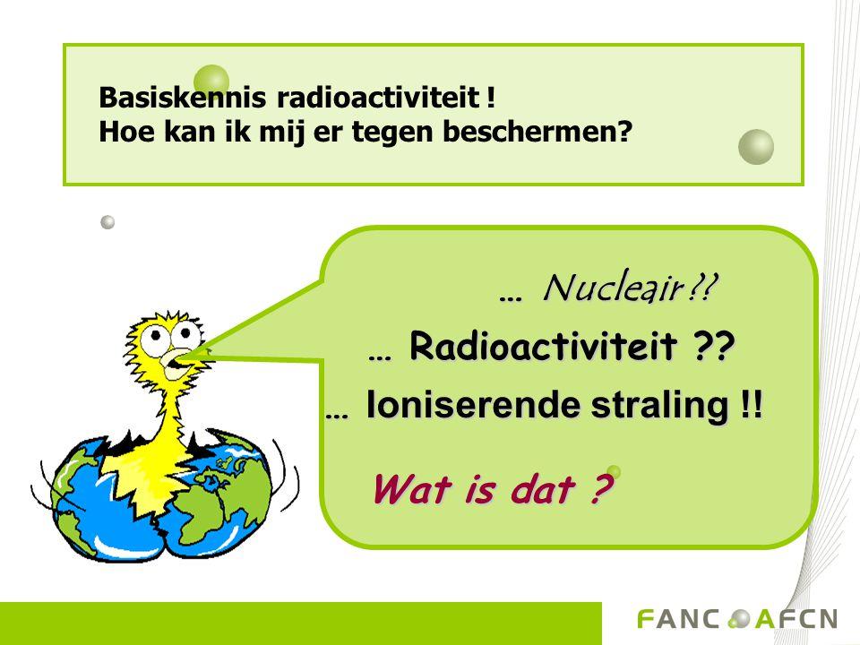 … Nucleair ?? … Nucleair ?? … Radioactiviteit ?? … Radioactiviteit ?? … Ioniserende straling !! Wat is dat ? Wat is dat ? Basiskennis radioactiviteit