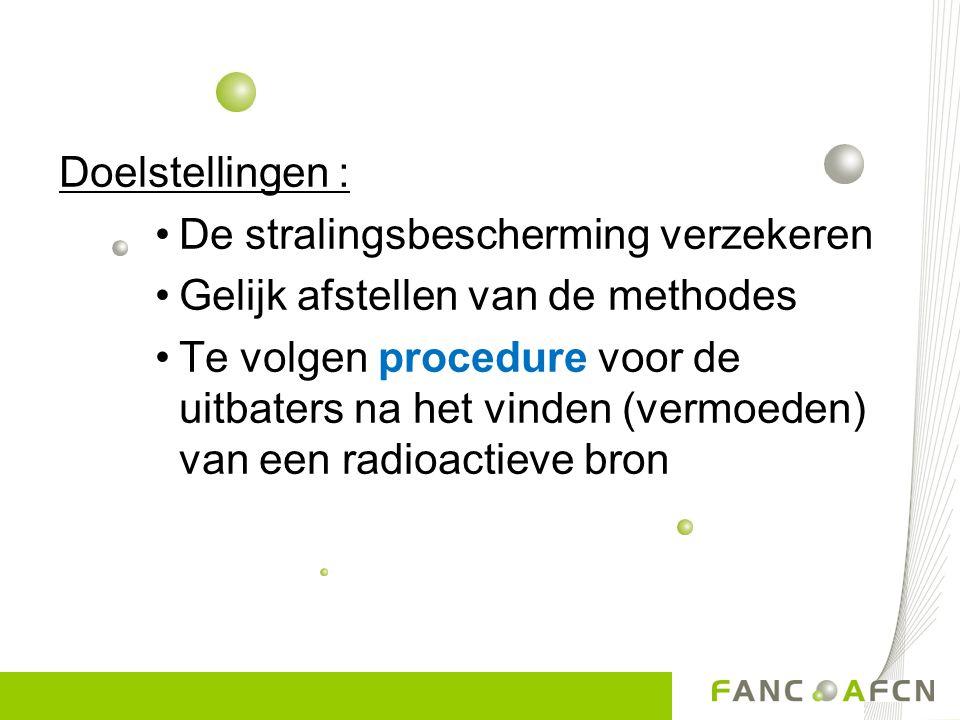 Doelstellingen : •De stralingsbescherming verzekeren •Gelijk afstellen van de methodes •Te volgen procedure voor de uitbaters na het vinden (vermoeden