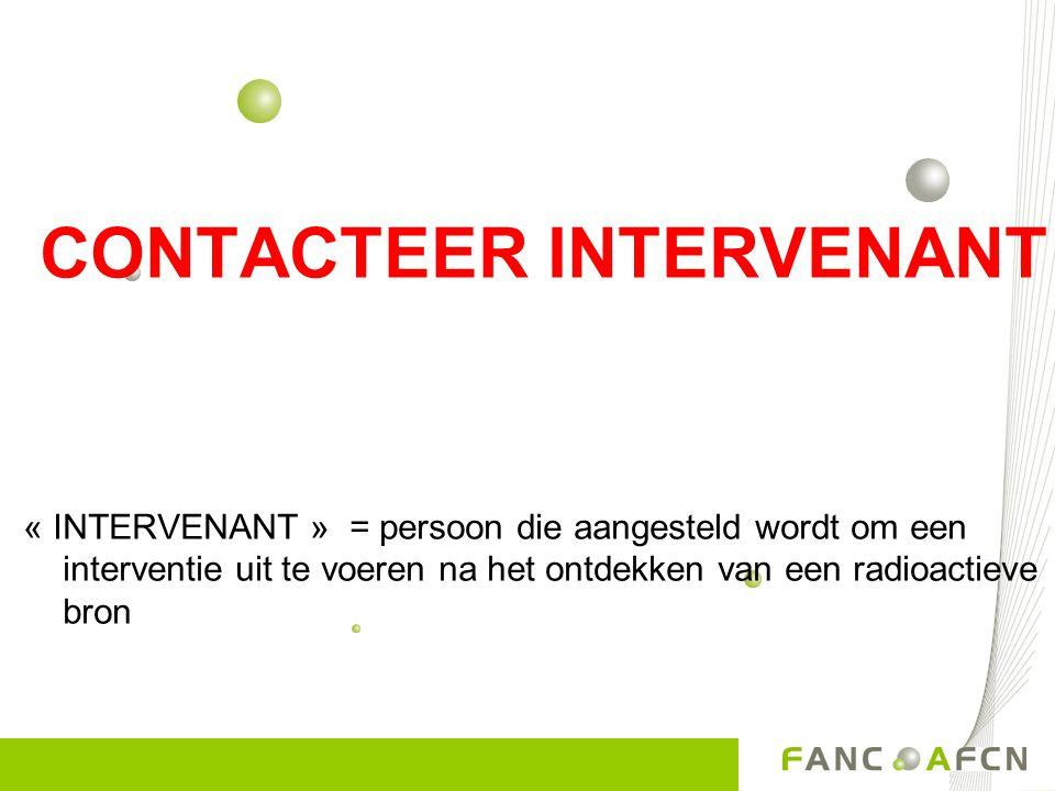 CONTACTEER INTERVENANT « INTERVENANT » = persoon die aangesteld wordt om een interventie uit te voeren na het ontdekken van een radioactieve bron