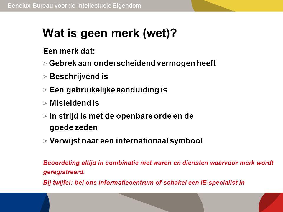 Benelux-Bureau voor de Intellectuele Eigendom Wat is geen merk (wet)? Een merk dat: > Gebrek aan onderscheidend vermogen heeft > Beschrijvend is > Een