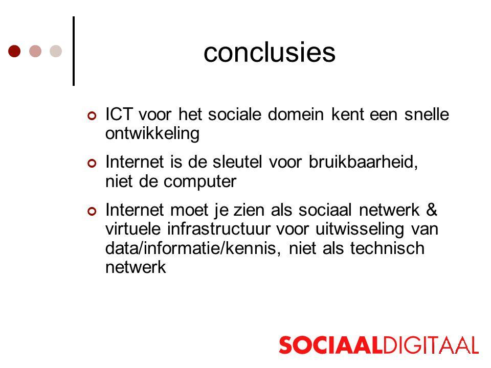conclusies ICT voor het sociale domein kent een snelle ontwikkeling Internet is de sleutel voor bruikbaarheid, niet de computer Internet moet je zien als sociaal netwerk & virtuele infrastructuur voor uitwisseling van data/informatie/kennis, niet als technisch netwerk