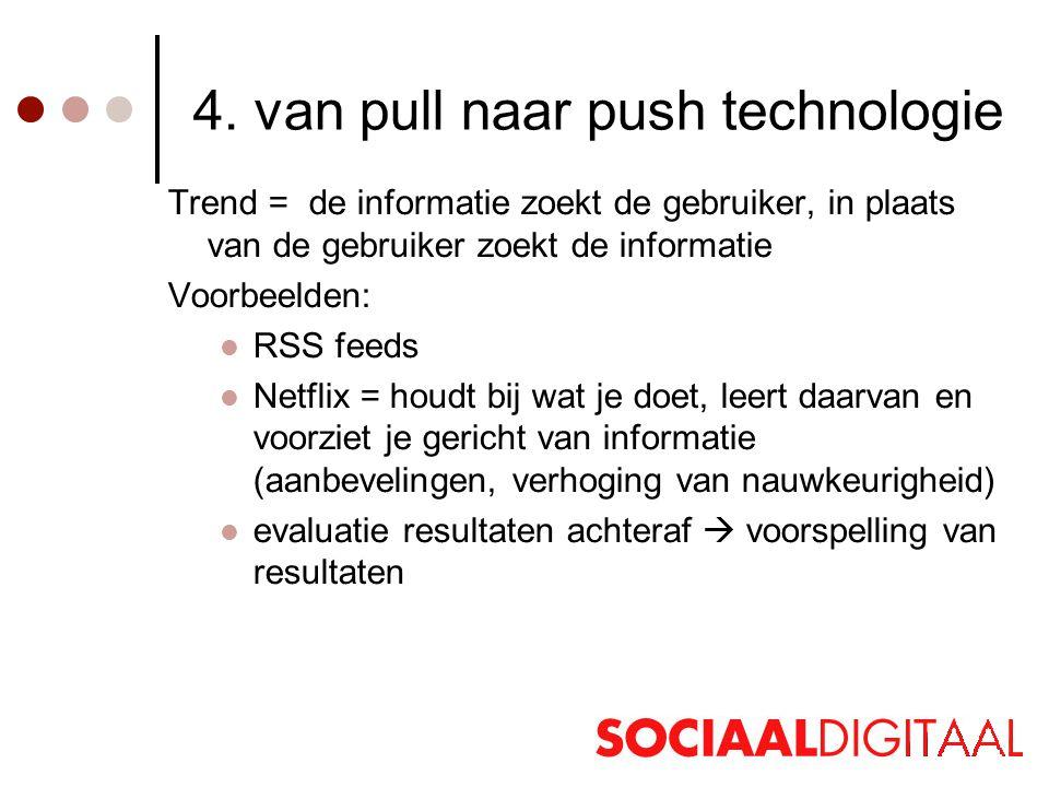 4. van pull naar push technologie Trend = de informatie zoekt de gebruiker, in plaats van de gebruiker zoekt de informatie Voorbeelden:  RSS feeds 