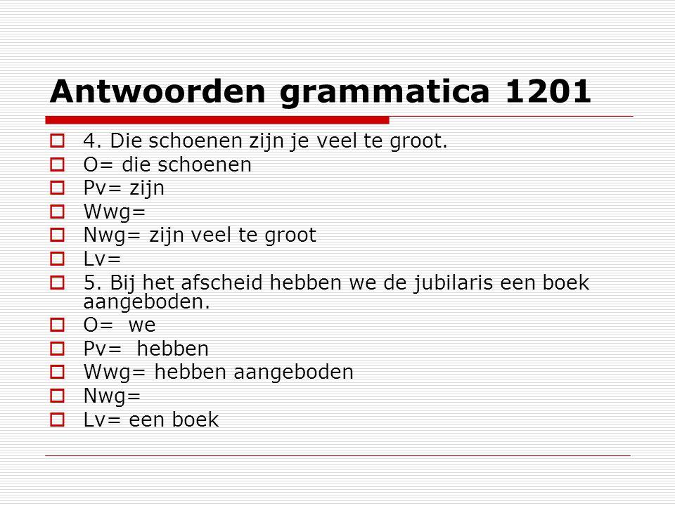Antwoorden grammatica 1201  4. Die schoenen zijn je veel te groot.  O= die schoenen  Pv= zijn  Wwg=  Nwg= zijn veel te groot  Lv=  5. Bij het a