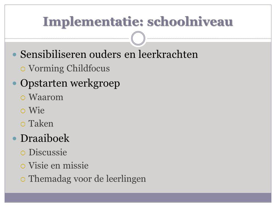 Implementatie: schoolniveau  Sensibiliseren ouders en leerkrachten  Vorming Childfocus  Opstarten werkgroep  Waarom  Wie  Taken  Draaiboek  Di