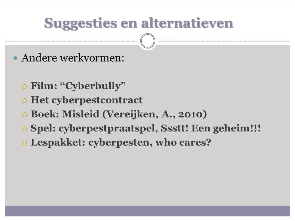 """Suggesties en alternatieven  Andere werkvormen:  Film: """"Cyberbully""""  Het cyberpestcontract  Boek: Misleid (Vereijken, A., 2010)  Spel: cyberpestp"""