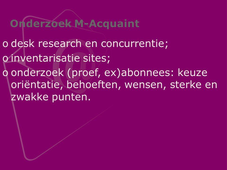 Onderzoek M-Acquaint odesk research en concurrentie; oinventarisatie sites; oonderzoek (proef, ex)abonnees: keuze oriëntatie, behoeften, wensen, sterke en zwakke punten.