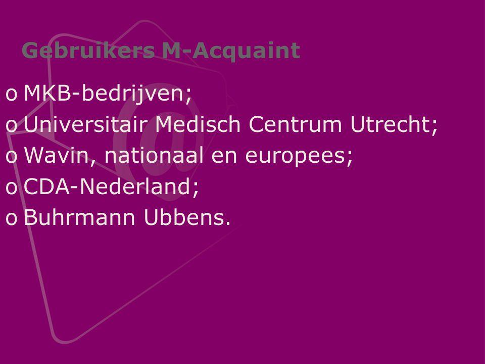 Gebruikers M-Acquaint oMKB-bedrijven; oUniversitair Medisch Centrum Utrecht; oWavin, nationaal en europees; oCDA-Nederland; oBuhrmann Ubbens.