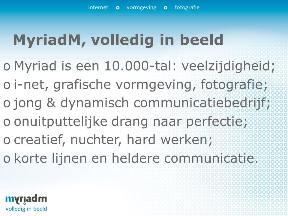 MyriadM, volledig in beeld oMyriad is een 10.000-tal: veelzijdigheid; oi-net, grafische vormgeving, fotografie; ojong & dynamisch communicatiebedrijf; oonuitputtelijke drang naar perfectie; ocreatief, nuchter, hard werken; okorte lijnen en heldere communicatie.