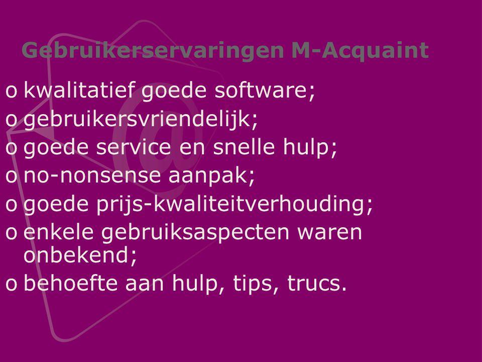 Gebruikerservaringen M-Acquaint okwalitatief goede software; ogebruikersvriendelijk; ogoede service en snelle hulp; ono-nonsense aanpak; ogoede prijs-kwaliteitverhouding; oenkele gebruiksaspecten waren onbekend; obehoefte aan hulp, tips, trucs.