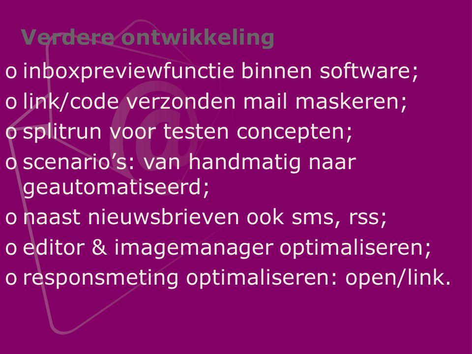 Verdere ontwikkeling oinboxpreviewfunctie binnen software; olink/code verzonden mail maskeren; osplitrun voor testen concepten; oscenario's: van handmatig naar geautomatiseerd; onaast nieuwsbrieven ook sms, rss; oeditor & imagemanager optimaliseren; oresponsmeting optimaliseren: open/link.