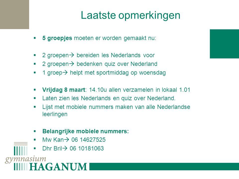 Laatste opmerkingen  5 groepjes moeten er worden gemaakt nu:  2 groepen  bereiden les Nederlands voor  2 groepen  bedenken quiz over Nederland  1 groep  helpt met sportmiddag op woensdag  Vrijdag 8 maart: 14.10u allen verzamelen in lokaal 1.01  Laten zien les Nederlands en quiz over Nederland.