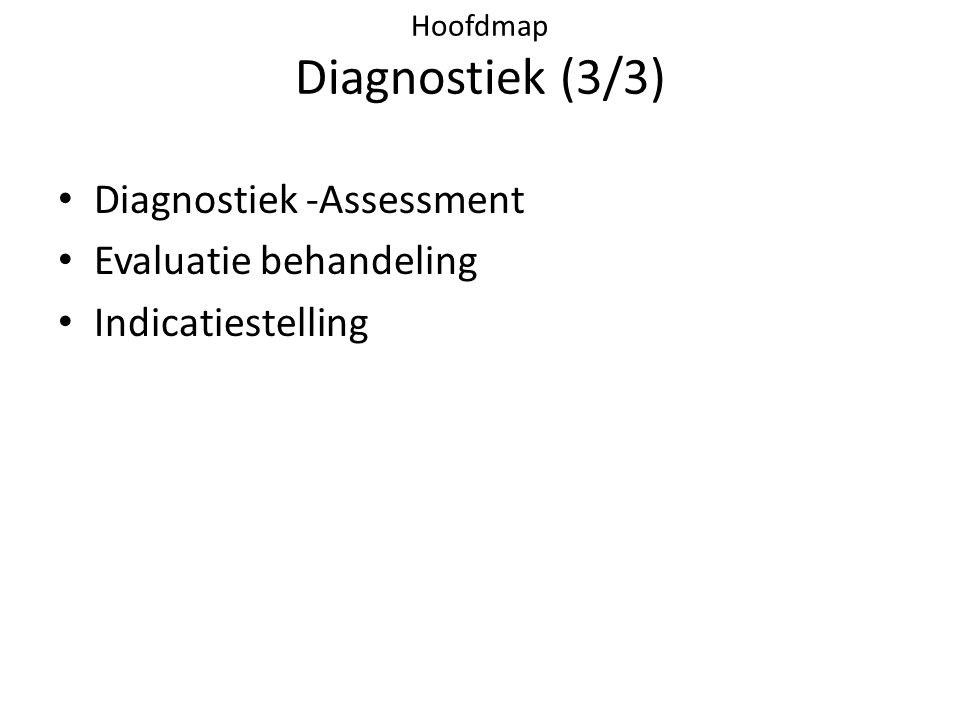 Hoofdmap Diagnostiek (3/3) • Diagnostiek -Assessment • Evaluatie behandeling • Indicatiestelling
