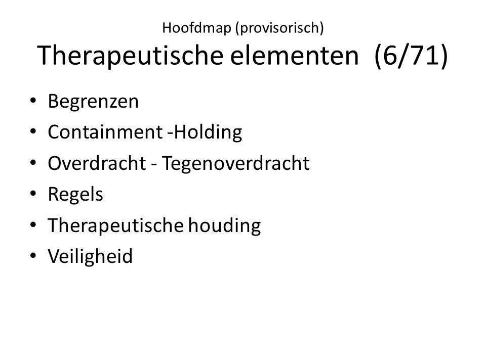 Hoofdmap (provisorisch) Therapeutische elementen (6/71) • Begrenzen • Containment -Holding • Overdracht - Tegenoverdracht • Regels • Therapeutische houding • Veiligheid