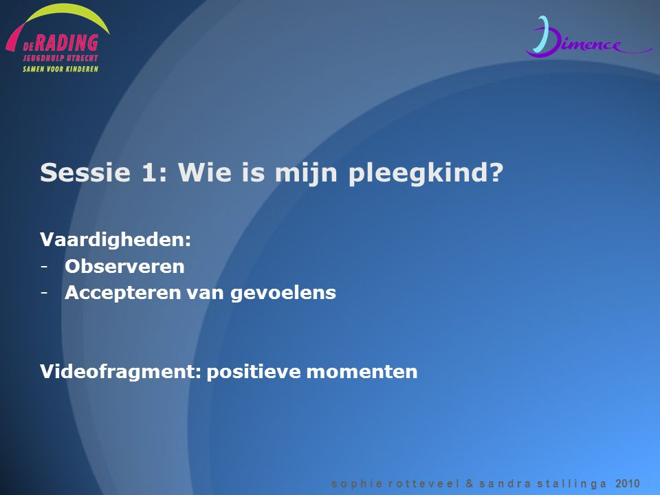 Sessie 1: Wie is mijn pleegkind? Vaardigheden: -Observeren -Accepteren van gevoelens Videofragment: positieve momenten