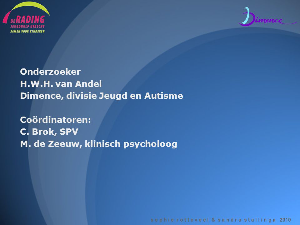 s o p h i e r o t t e v e e l & s a n d r a s t a l l i n g a 2010 Onderzoeker H.W.H. van Andel Dimence, divisie Jeugd en Autisme Coördinatoren: C. Br