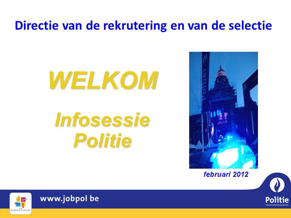 Directie van de rekrutering en van de selectie WELKOM Infosessie Politie februari 2012