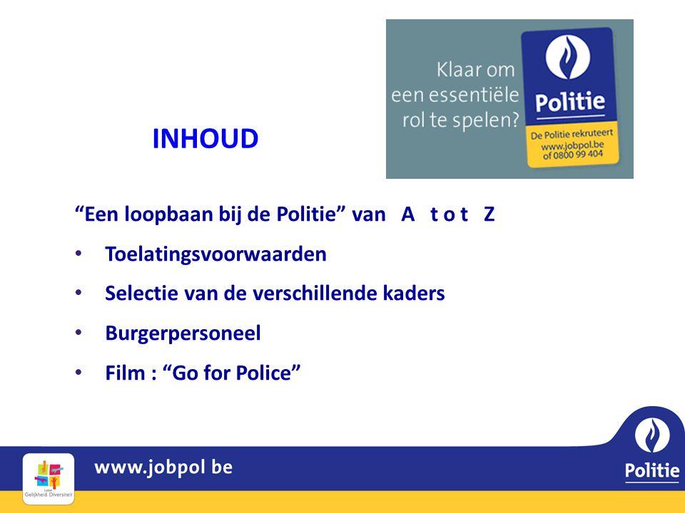INHOUD Een loopbaan bij de Politie van A t o t Z • Toelatingsvoorwaarden • Selectie van de verschillende kaders • Burgerpersoneel • Film : Go for Police