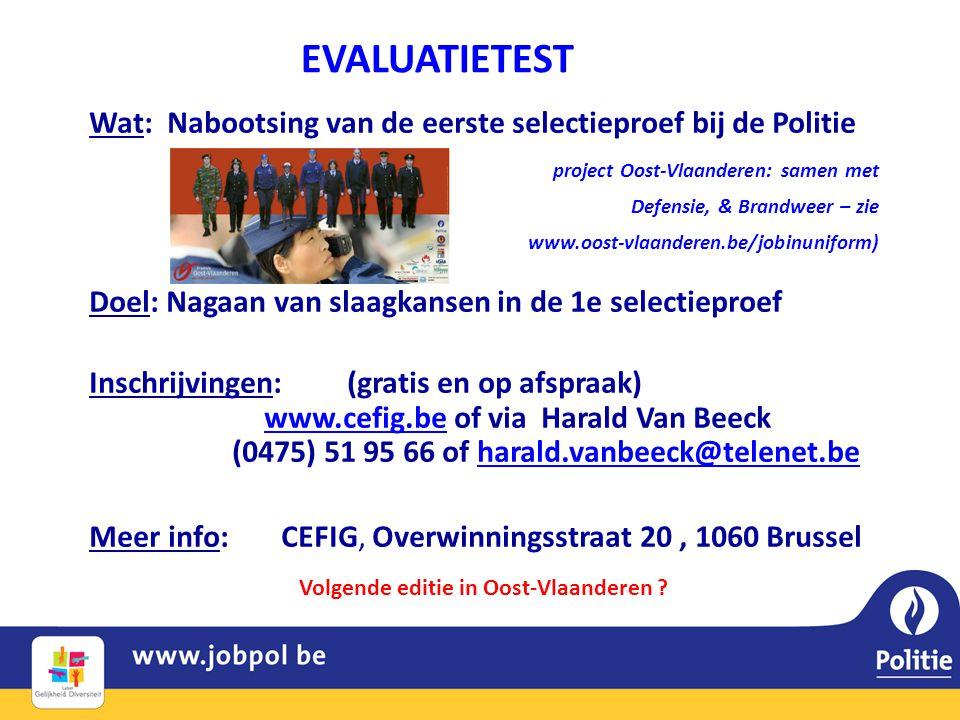 EVALUATIETEST Wat: Nabootsing van de eerste selectieproef bij de Politie project Oost-Vlaanderen: samen met Defensie, & Brandweer – zie www.oost-vlaanderen.be/jobinuniform) Doel: Nagaan van slaagkansen in de 1e selectieproef Inschrijvingen: (gratis en op afspraak) www.cefig.be of via Harald Van Beeck (0475) 51 95 66 of harald.vanbeeck@telenet.bewww.cefig.beharald.vanbeeck@telenet.be Meer info: CEFIG, Overwinningsstraat 20, 1060 Brussel Volgende editie in Oost-Vlaanderen ?
