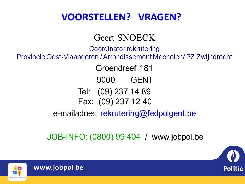 Geert SNOECK Coördinator rekrutering Provincie Oost-Vlaanderen / Arrondissement Mechelen/ PZ Zwijndrecht Groendreef 181 9000 GENT Tel: (09) 237 14 89 Fax: (09) 237 12 40 e-mailadres: rekrutering@fedpolgent.be JOB-INFO: (0800) 99 404 / www.jobpol.be VOORSTELLEN.