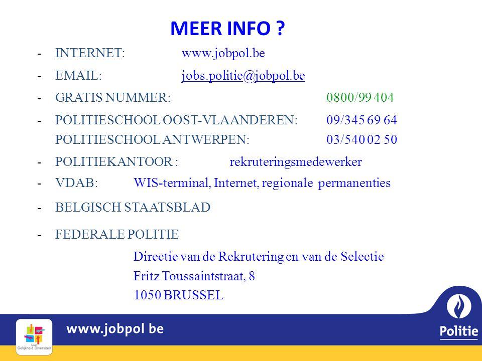MEER INFO ? -INTERNET: www.jobpol.be -EMAIL:jobs.politie@jobpol.be -GRATIS NUMMER: 0800/99 404 -POLITIESCHOOL OOST-VLAANDEREN: 09/345 69 64 POLITIESCH