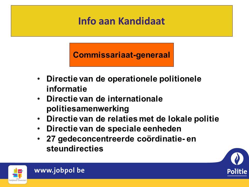 Info aan Kandidaat Commissariaat-generaal •Directie van de operationele politionele informatie •Directie van de internationale politiesamenwerking •Directie van de relaties met de lokale politie •Directie van de speciale eenheden •27 gedeconcentreerde coördinatie- en steundirecties