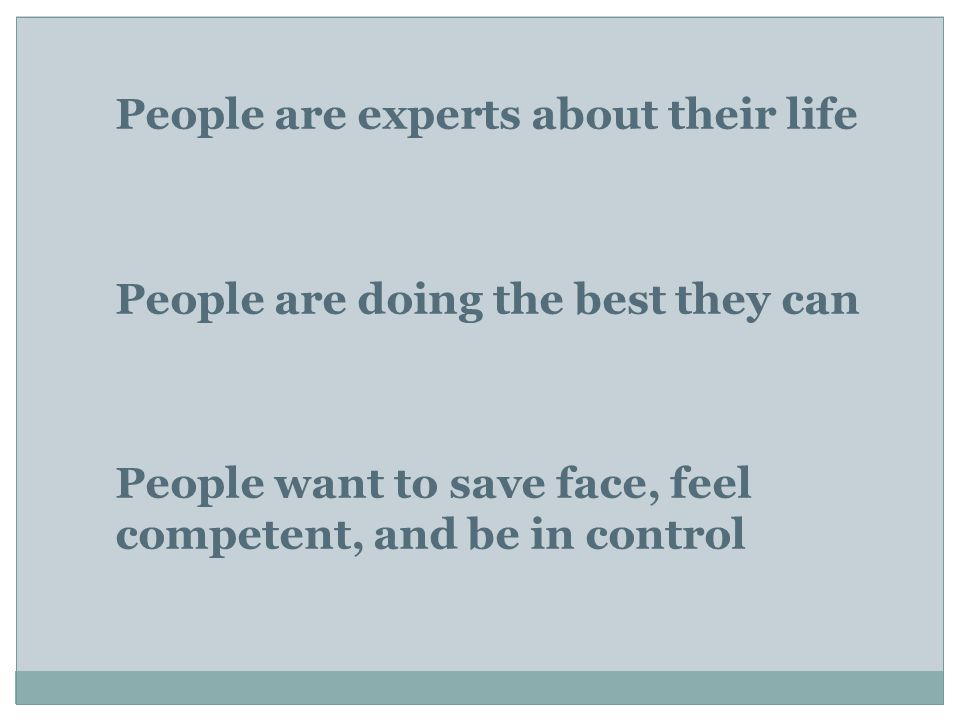 People are experts about their life People are doing the best they can People want to save face, feel competent, and be in control
