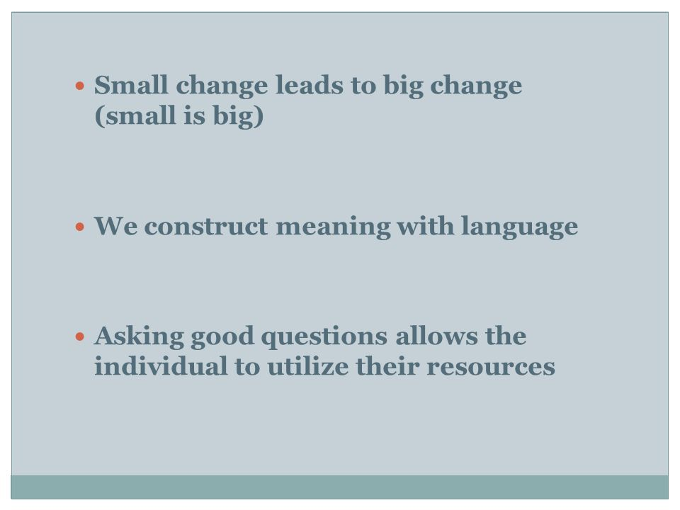  Small change leads to big change (small is big)  We construct meaning with language  Asking good questions allows the individual to utilize their resources
