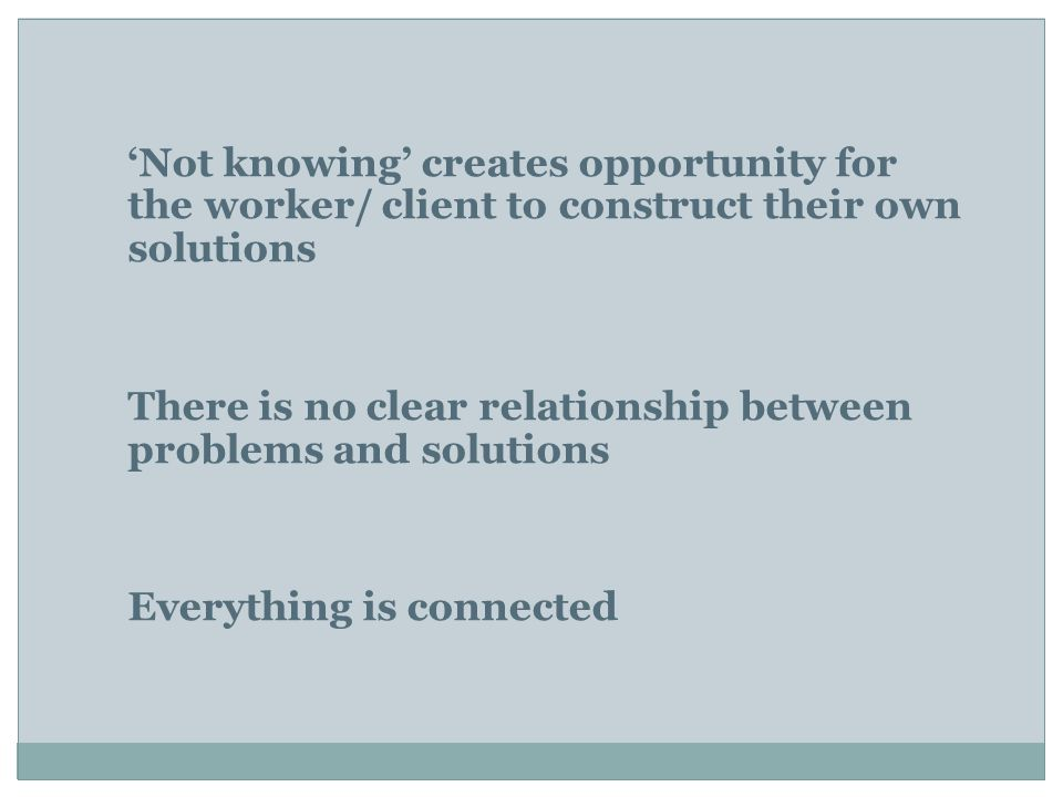'Not knowing' creates opportunity for the worker/ client to construct their own solutions There is no clear relationship between problems and solutions Everything is connected
