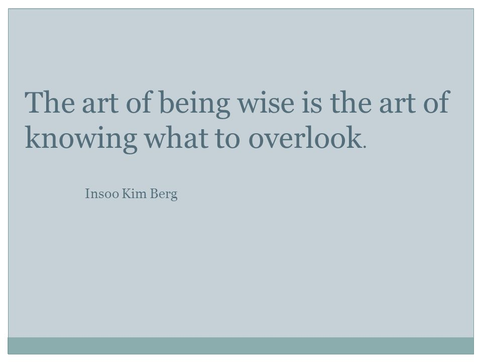The art of being wise is the art of knowing what to overlook. Insoo Kim Berg