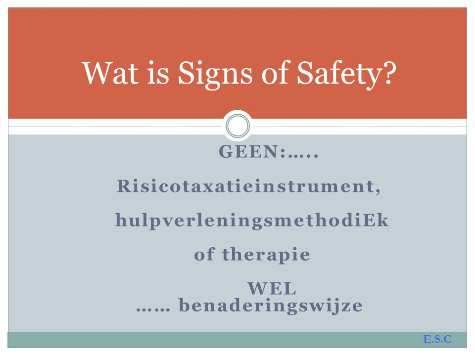 GEEN:….. Risicotaxatieinstrument, hulpverleningsmethodiEk of therapie WEL …… benaderingswijze Wat is Signs of Safety? E.S.C