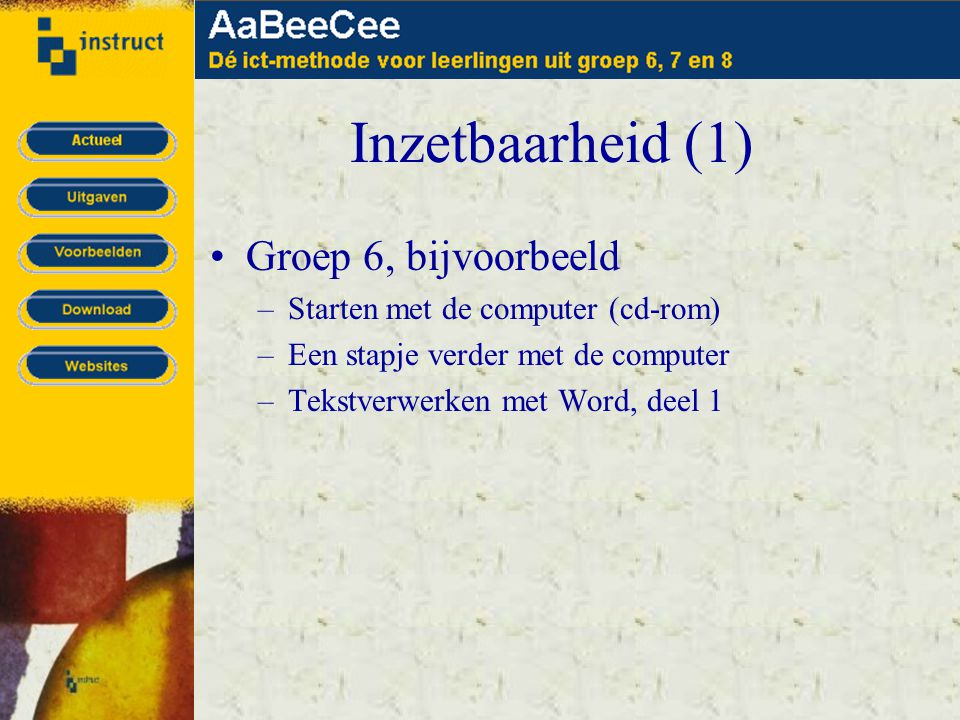 Inzetbaarheid (1) •Groep 6, bijvoorbeeld –Starten met de computer (cd-rom) –Een stapje verder met de computer –Tekstverwerken met Word, deel 1
