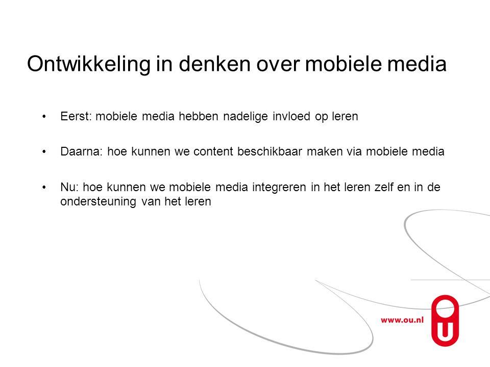 Ontwikkeling in denken over mobiele media •Eerst: mobiele media hebben nadelige invloed op leren •Daarna: hoe kunnen we content beschikbaar maken via mobiele media •Nu: hoe kunnen we mobiele media integreren in het leren zelf en in de ondersteuning van het leren