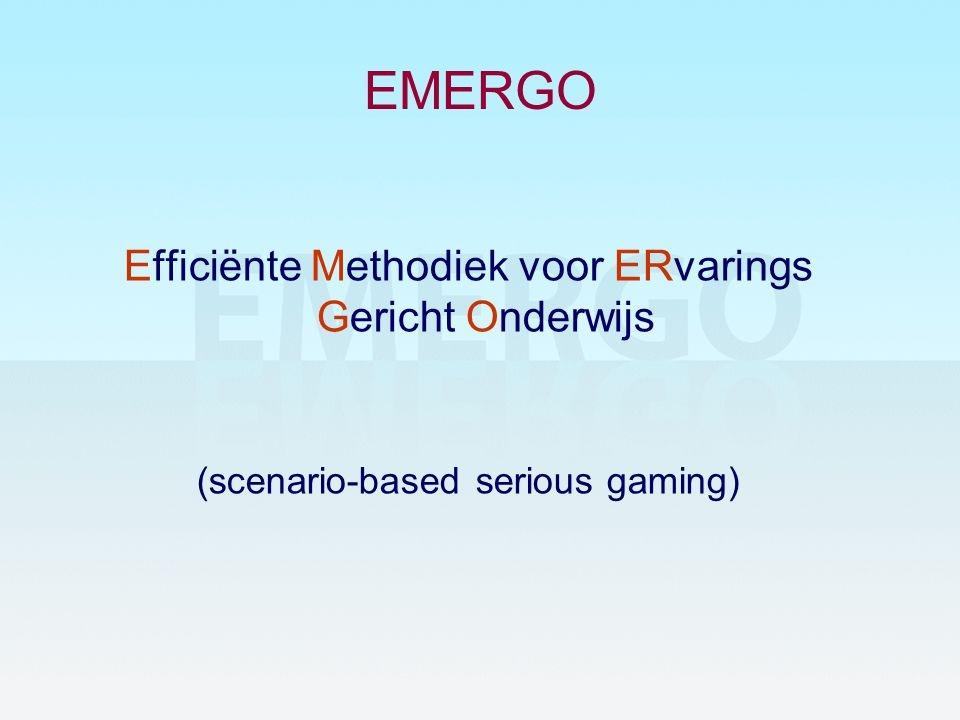 EMERGO Efficiënte Methodiek voor ERvarings Gericht Onderwijs (scenario-based serious gaming)