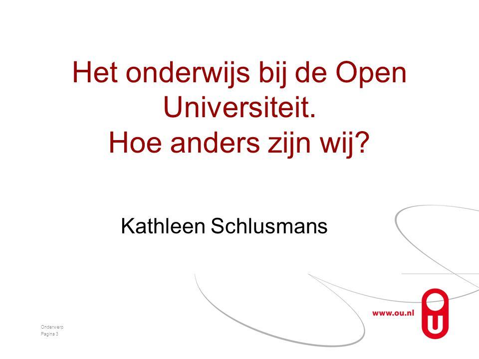 Het onderwijs bij de Open Universiteit. Hoe anders zijn wij? Kathleen Schlusmans Onderwerp Pagina 3