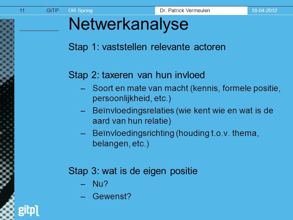 GITPOR Spring Dr. Patrick Vermeulen 18-04-201211 Netwerkanalyse Stap 1: vaststellen relevante actoren Stap 2: taxeren van hun invloed –Soort en mate v
