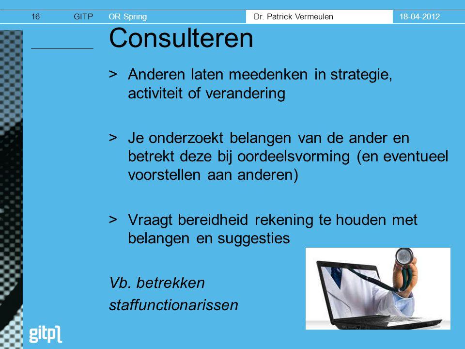 GITPOR Spring Dr. Patrick Vermeulen 18-04-201216 Consulteren >Anderen laten meedenken in strategie, activiteit of verandering >Je onderzoekt belangen
