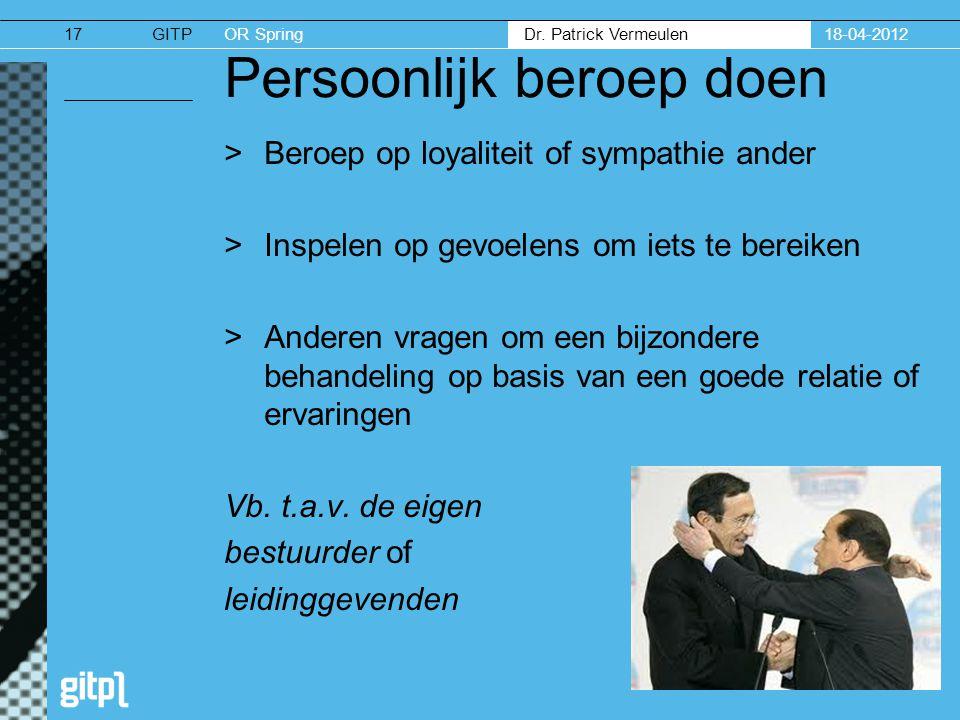 GITPOR Spring Dr. Patrick Vermeulen 18-04-201217 Persoonlijk beroep doen >Beroep op loyaliteit of sympathie ander >Inspelen op gevoelens om iets te be