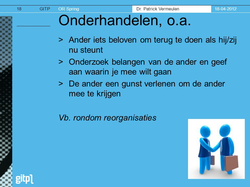 GITPOR Spring Dr. Patrick Vermeulen 18-04-201218 Onderhandelen, o.a. >Ander iets beloven om terug te doen als hij/zij nu steunt >Onderzoek belangen va
