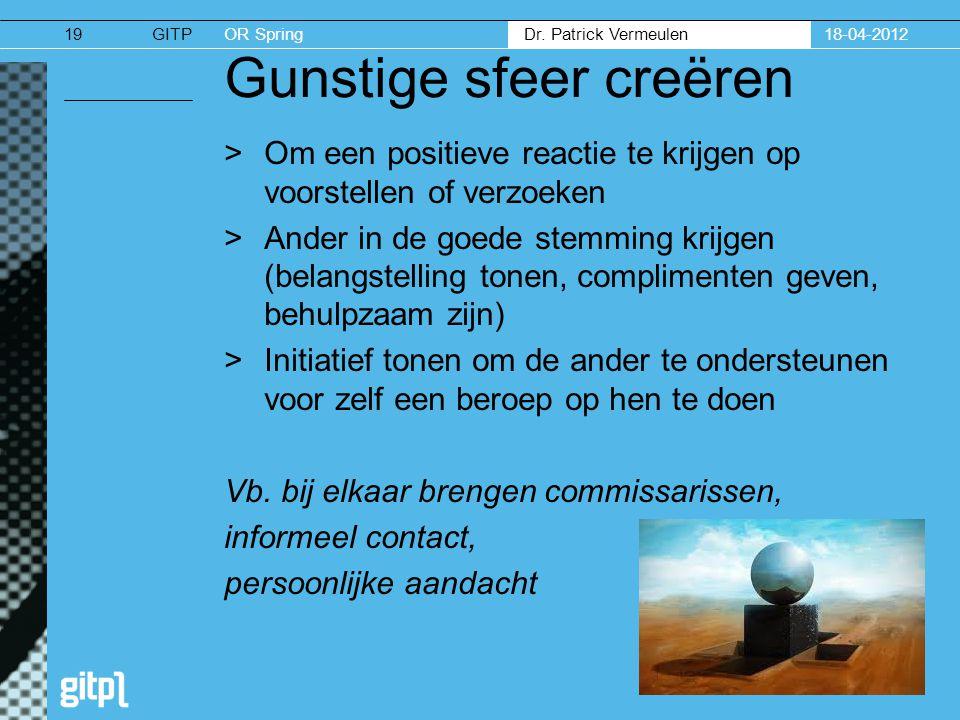 GITPOR Spring Dr. Patrick Vermeulen 18-04-201219 Gunstige sfeer creëren >Om een positieve reactie te krijgen op voorstellen of verzoeken >Ander in de