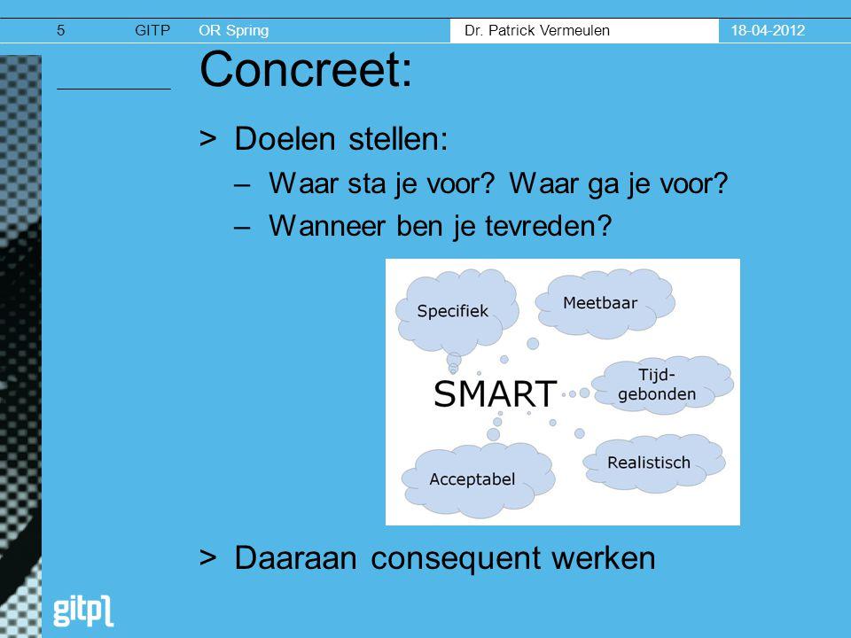 GITPOR Spring Dr. Patrick Vermeulen Concreet: >Doelen stellen: –Waar sta je voor? Waar ga je voor? –Wanneer ben je tevreden? >Daaraan consequent werke