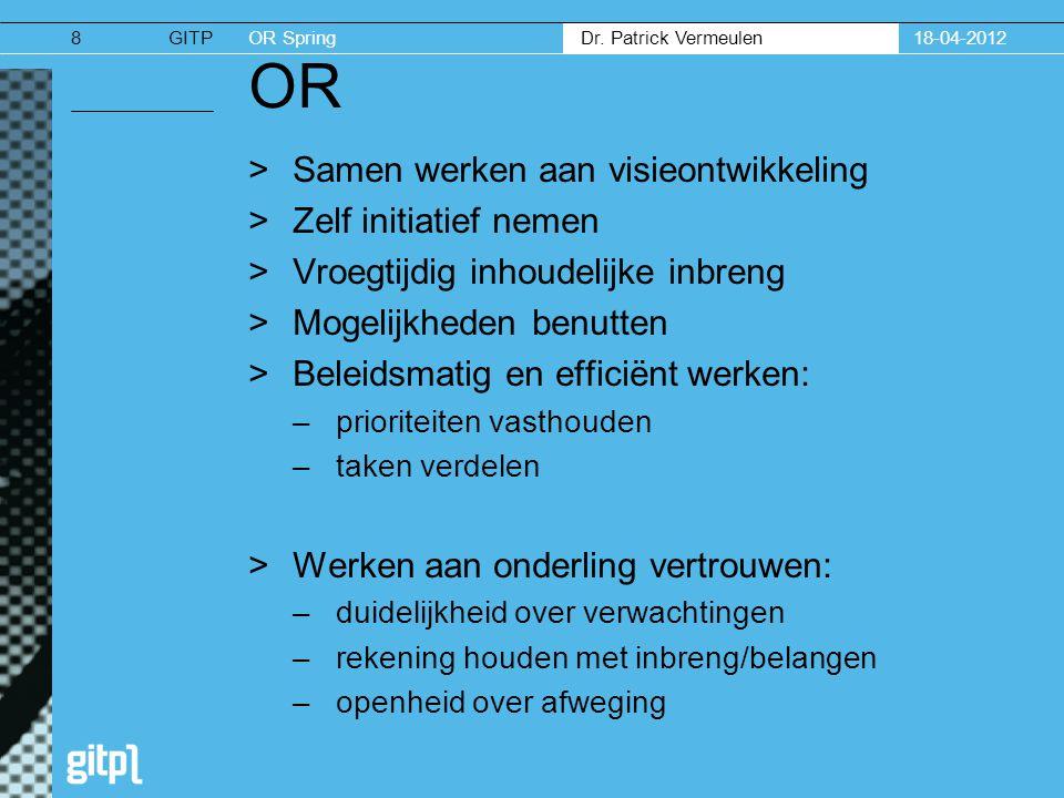 GITPOR Spring Dr. Patrick Vermeulen 18-04-20128 OR >Samen werken aan visieontwikkeling >Zelf initiatief nemen >Vroegtijdig inhoudelijke inbreng >Mogel
